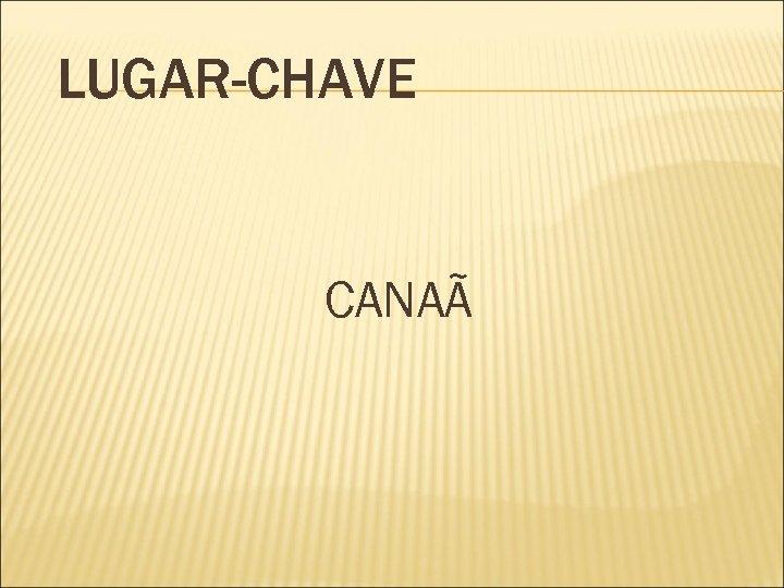 LUGAR-CHAVE CANAÃ