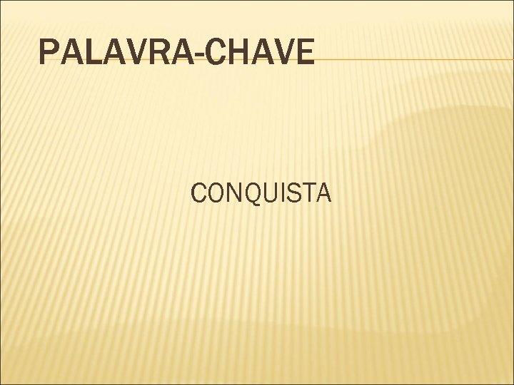 PALAVRA-CHAVE CONQUISTA