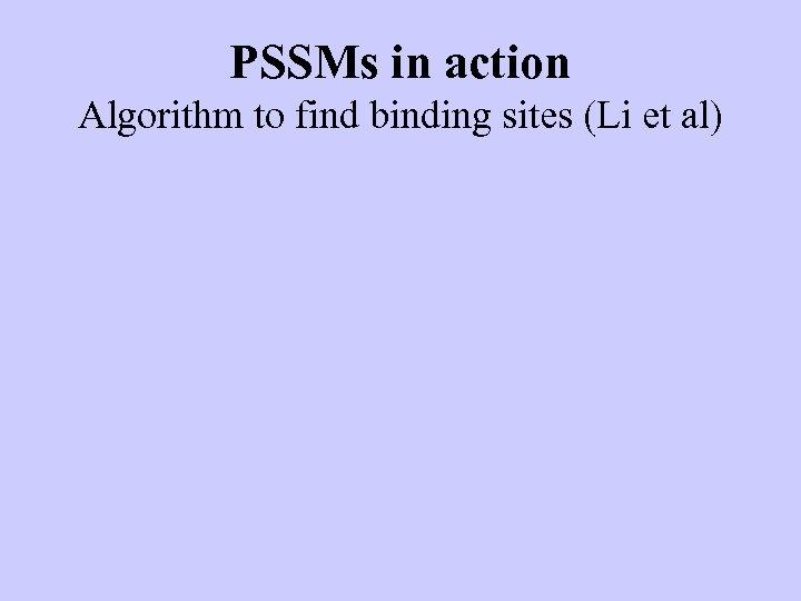 PSSMs in action Algorithm to find binding sites (Li et al)