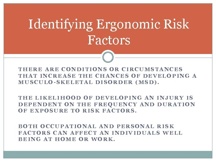 Identifying Ergonomic Risk Factors THERE ARE CONDITIONS OR CIRCUMSTANCES THAT INCREASE THE CHANCES OF