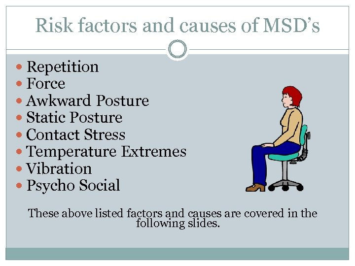 Risk factors and causes of MSD's Repetition Force Awkward Posture Static Posture Contact Stress