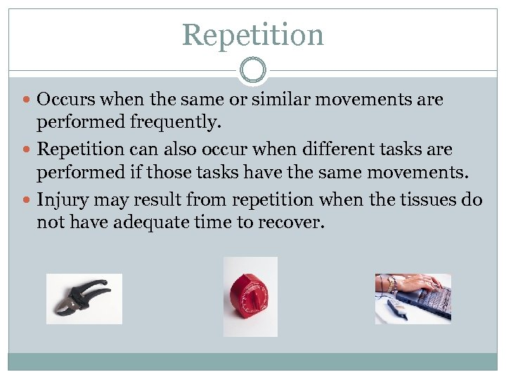 Repetition Occurs when the same or similar movements are performed frequently. Repetition can also