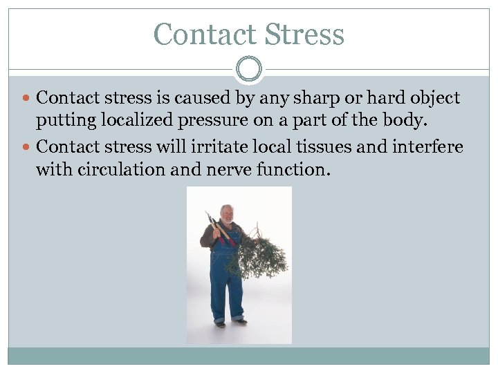 Contact Stress Contact stress is caused by any sharp or hard object putting localized