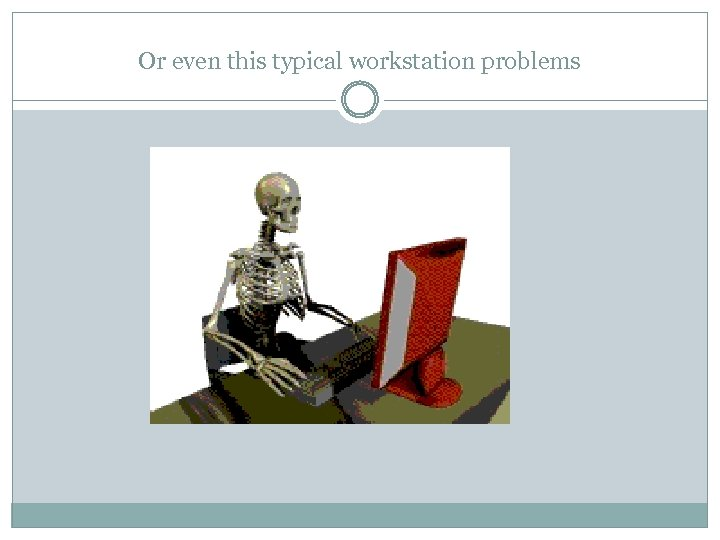 Or even this typical workstation problems