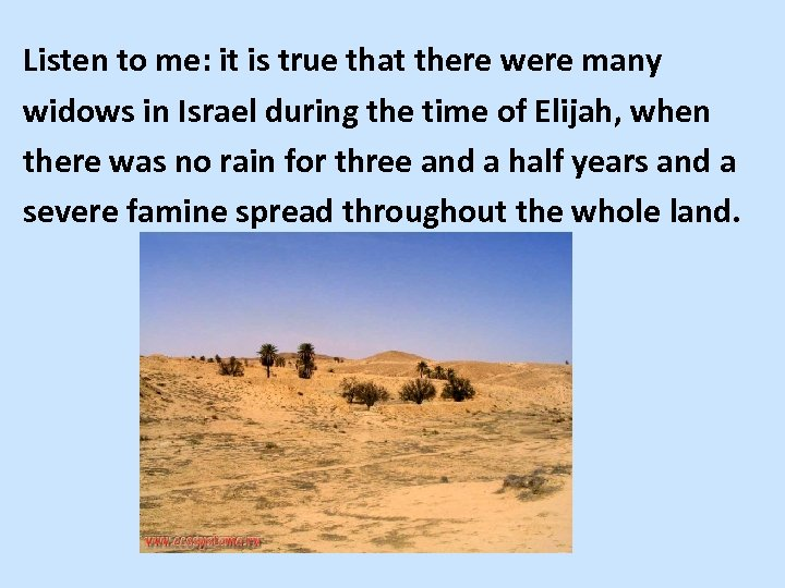 Listen to me: it is true that there were many widows in Israel during