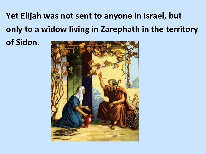Yet Elijah was not sent to anyone in Israel, but only to a widow