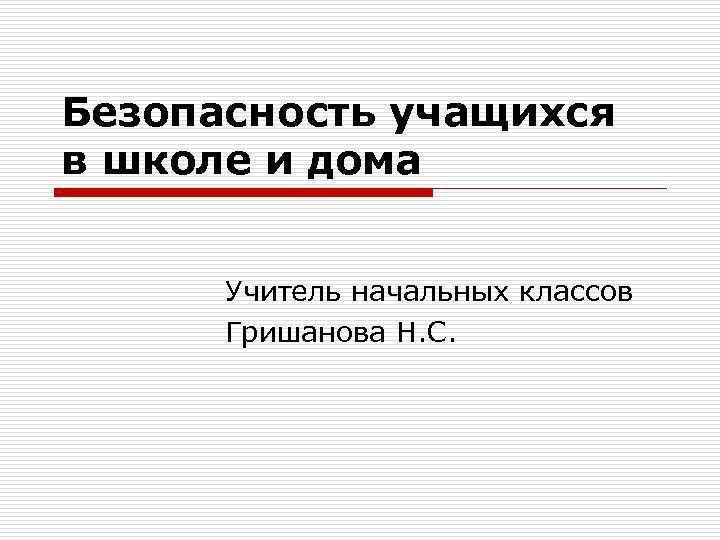 Безопасность учащихся в школе и дома Учитель начальных классов Гришанова Н. С.