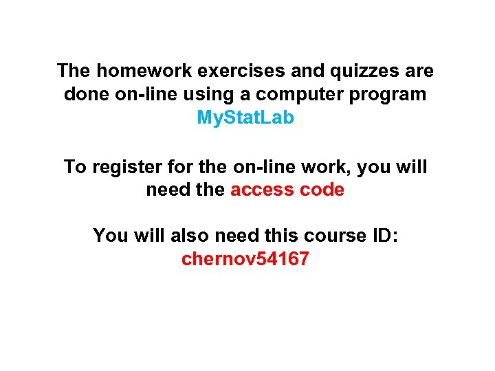 The homework exercises and quizzes are done on-line using a computer program My. Stat.