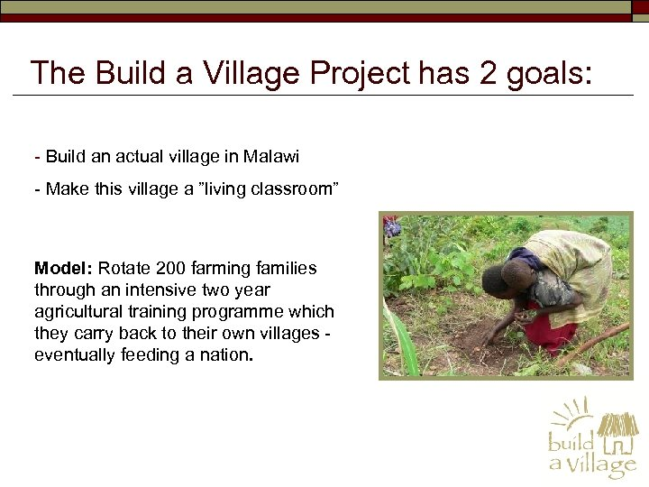 The Build a Village Project has 2 goals: - Build an actual village in