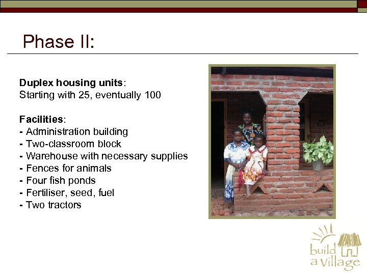 Phase II: Duplex housing units: Starting with 25, eventually 100 Facilities: - Administration building