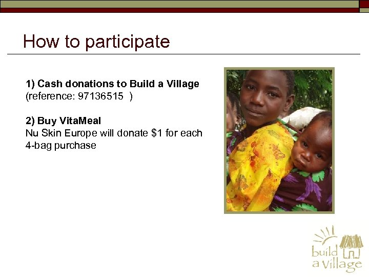 How to participate 1) Cash donations to Build a Village (reference: 97136515 ) 2)