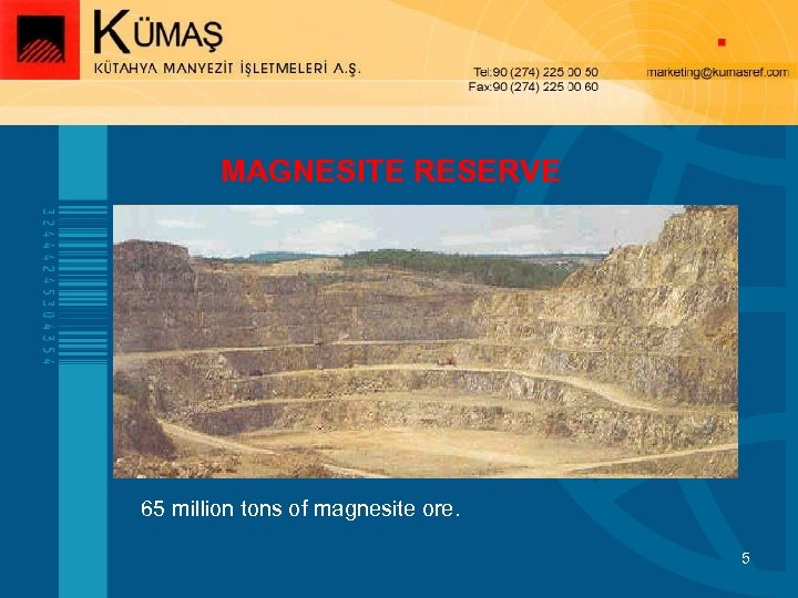 MAGNESITE RESERVE 65 million tons of magnesite ore. 5