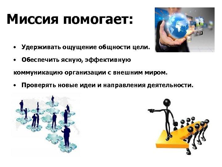 Миссия помогает: • Удерживать ощущение общности цели. • Обеспечить ясную, эффективную коммуникацию организации с
