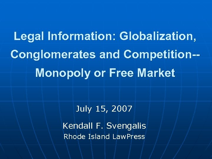 Legal Information: Globalization, Conglomerates and Competition-Monopoly or Free Market July 15, 2007 Kendall F.