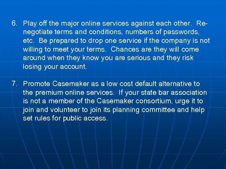 6. Play off the major online services against each other. Renegotiate terms and conditions,