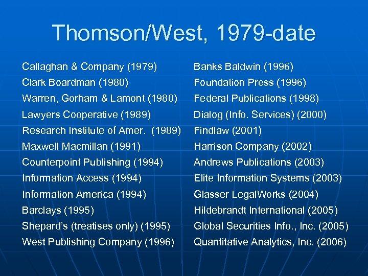 Thomson/West, 1979 -date Callaghan & Company (1979) Banks Baldwin (1996) Clark Boardman (1980) Foundation