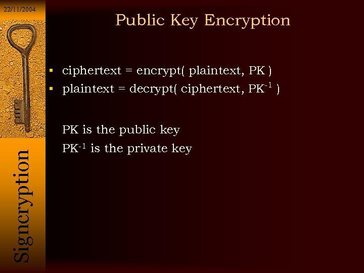 22/11/2004 Public Key Encryption ciphertext = encrypt( plaintext, PK ) plaintext = decrypt( ciphertext,