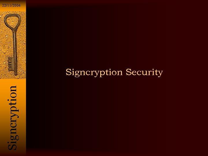 22/11/2004 Si g n c r y p t i o n Signcryption Security