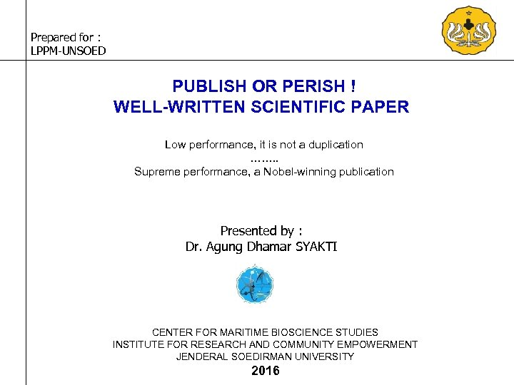 Prepared for : LPPM-UNSOED PUBLISH OR PERISH ! WELL-WRITTEN SCIENTIFIC PAPER Low performance, it