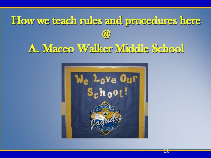 How we teach rules and procedures here @ A. Maceo Walker Middle School 28