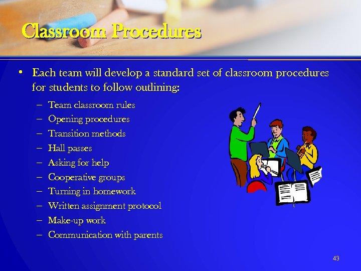 Classroom Procedures • Each team will develop a standard set of classroom procedures for