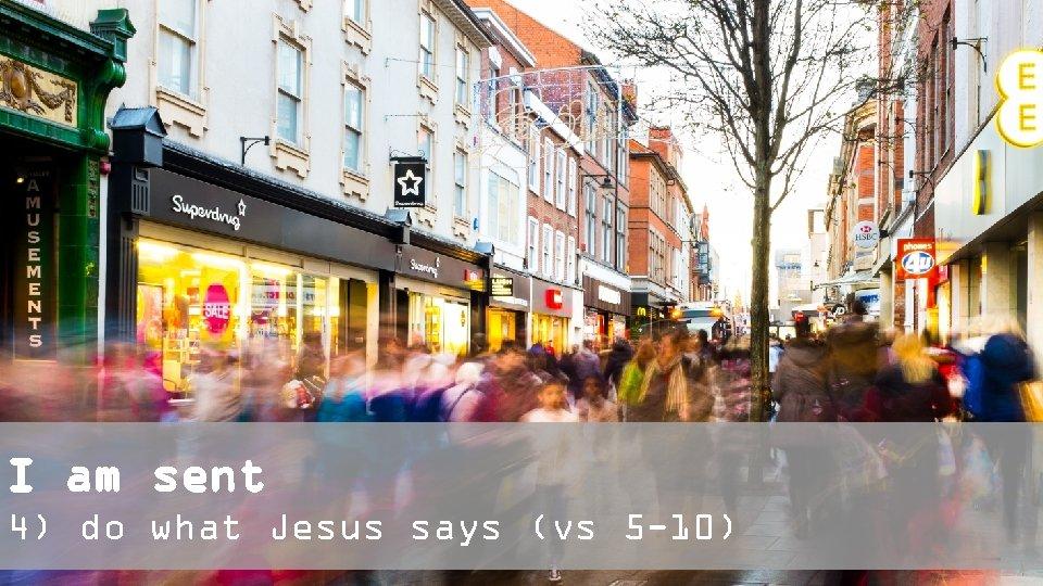 I am sent 4) do what Jesus says (vs 5 -10)