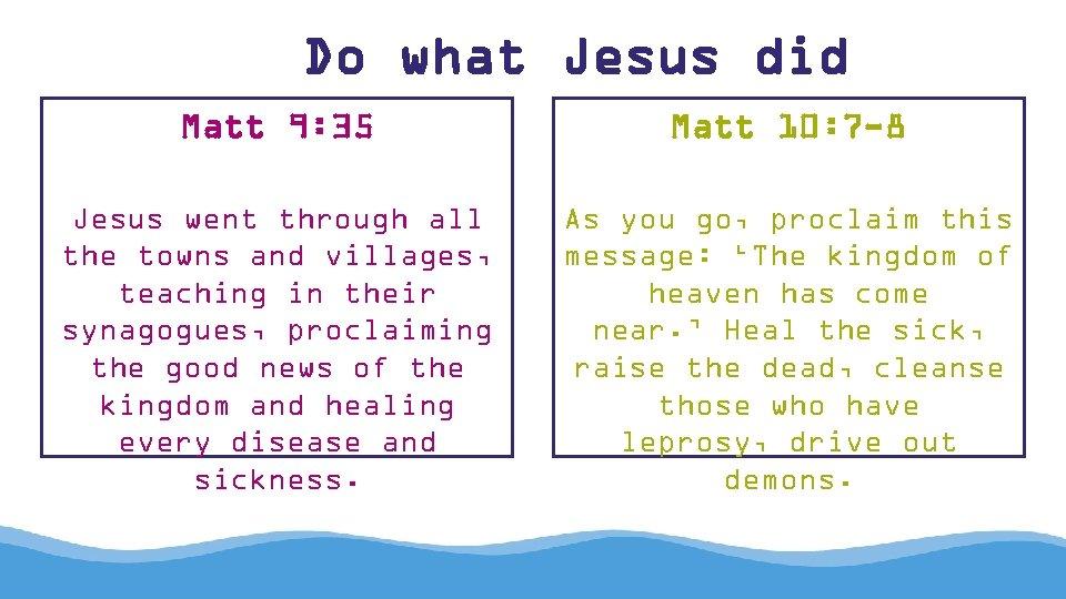 Do what Jesus did Matt 9: 35 Matt 10: 7 -8 Jesus went through