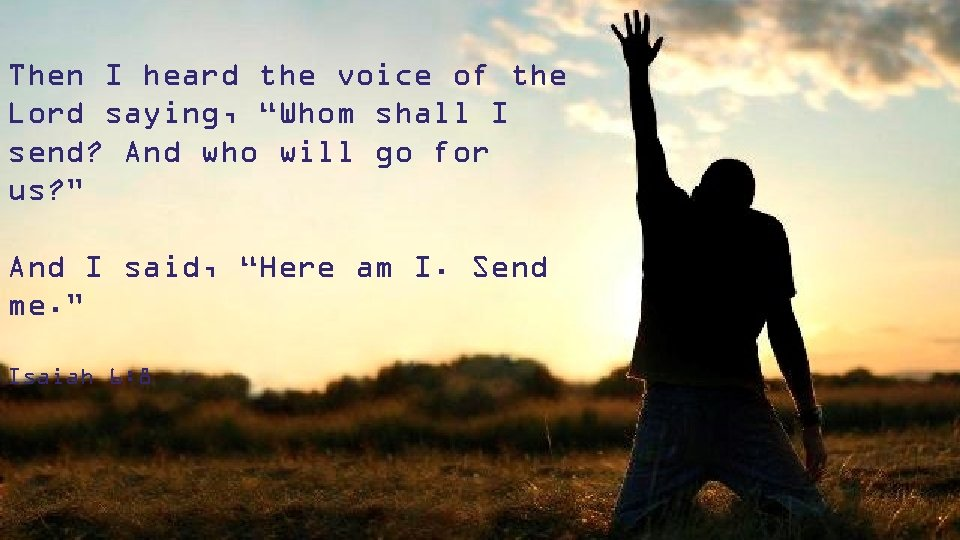 """Then I heard the voice of the Lord saying, """"Whom shall I send? And"""