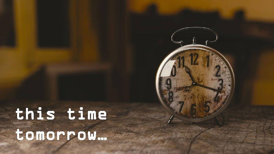 this time tomorrow…