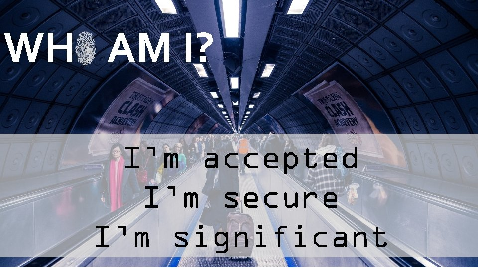 WH AM I? I'm accepted I'm secure I'm significant