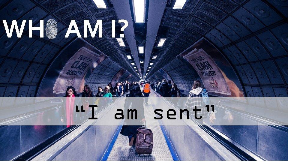 """WH AM I? """"I am sent"""""""