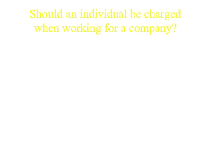Should an individual be charged when working for a company? • Can an employer
