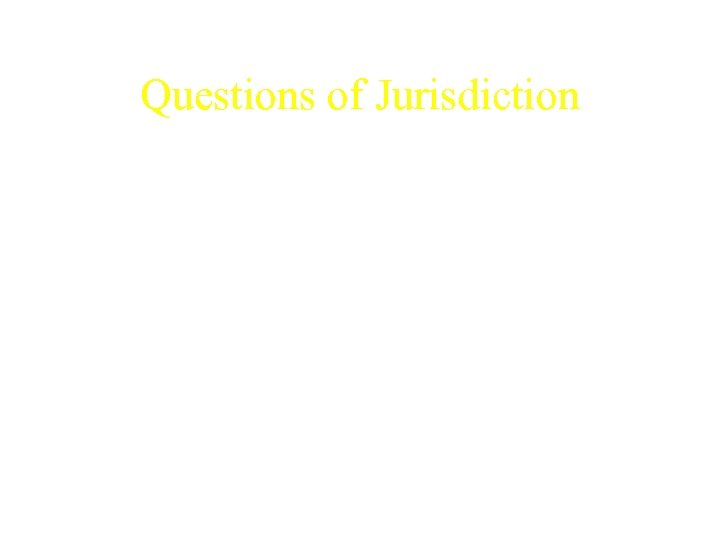 Questions of Jurisdiction • Where does the extent of U. S. law begin, and