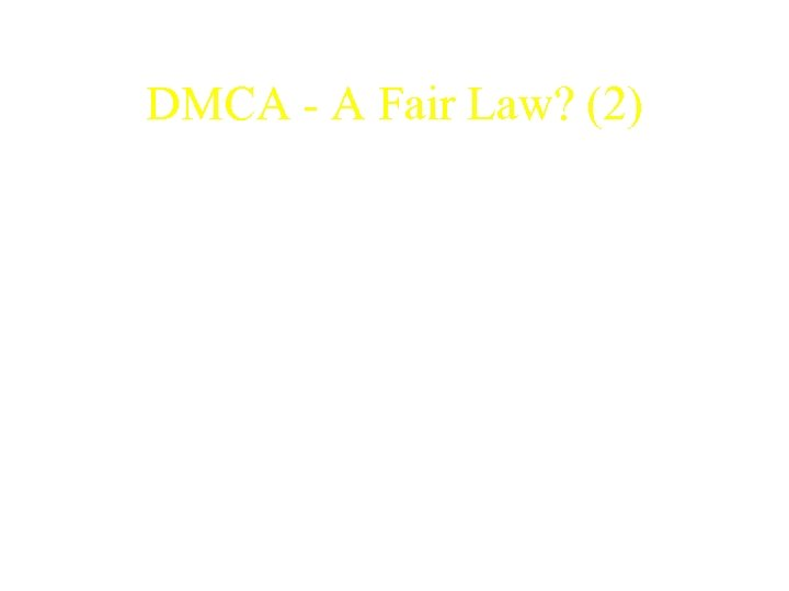 DMCA - A Fair Law? (2) • DMCA has not addressed the issue of