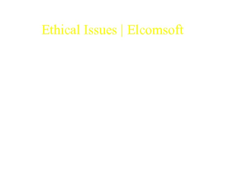 Ethical Issues   Elcomsoft • Should Elcom. Soft have released the software as shareware