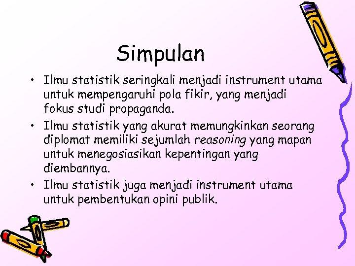 Simpulan • Ilmu statistik seringkali menjadi instrument utama untuk mempengaruhi pola fikir, yang menjadi