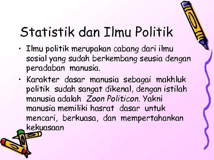 Statistik dan Ilmu Politik • Ilmu politik merupakan cabang dari ilmu sosial yang sudah