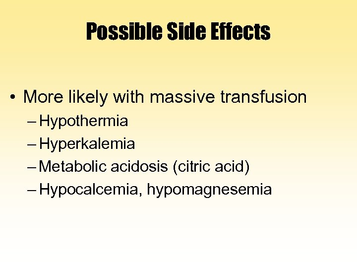 Possible Side Effects • More likely with massive transfusion – Hypothermia – Hyperkalemia –