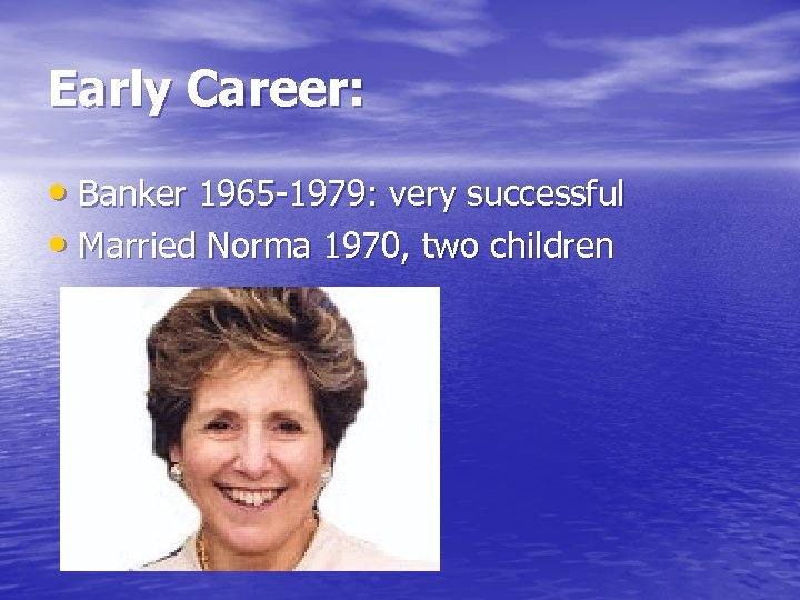 Early Career: • Banker 1965 -1979: very successful • Married Norma 1970, two children