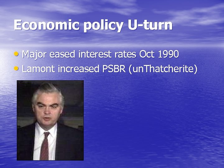 Economic policy U-turn • Major eased interest rates Oct 1990 • Lamont increased PSBR