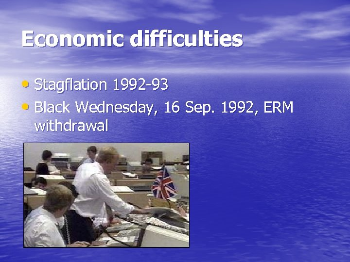 Economic difficulties • Stagflation 1992 -93 • Black Wednesday, 16 Sep. 1992, ERM withdrawal