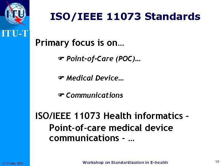 ISO/IEEE 11073 Standards ITU-T Primary focus is on… Point-of-Care (POC)… Medical Device… Communications ISO/IEEE