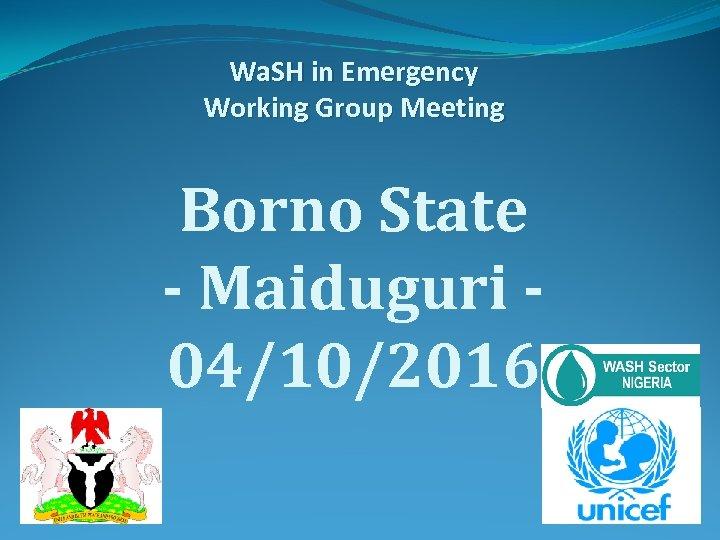 Wa. SH in Emergency Working Group Meeting Borno State - Maiduguri 04/10/2016