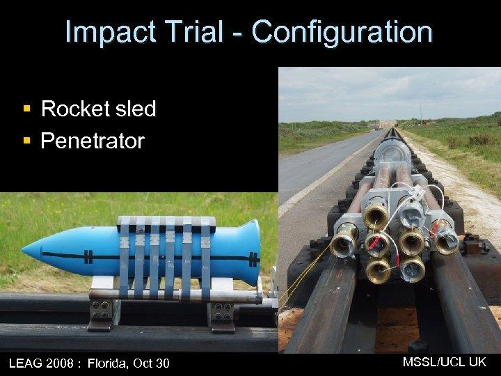 Impact Trial - Configuration § Rocket sled § Penetrator LEAG 2008 : Florida, Oct