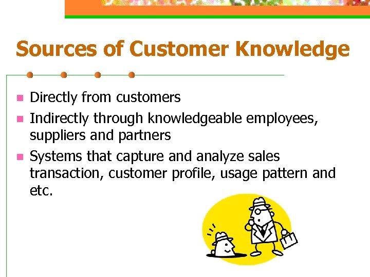 Sources of Customer Knowledge n n n Directly from customers Indirectly through knowledgeable employees,