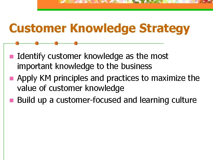Customer Knowledge Strategy n n n Identify customer knowledge as the most important knowledge