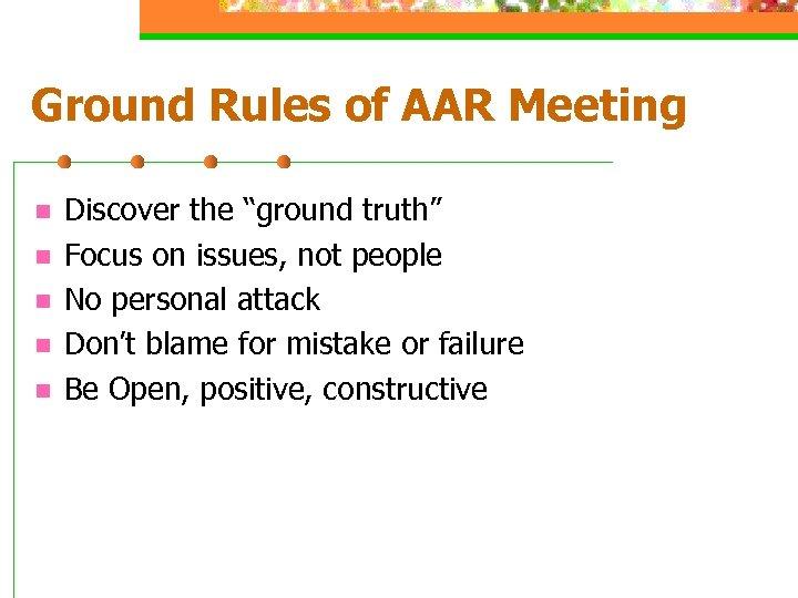 "Ground Rules of AAR Meeting n n n Discover the ""ground truth"" Focus on"