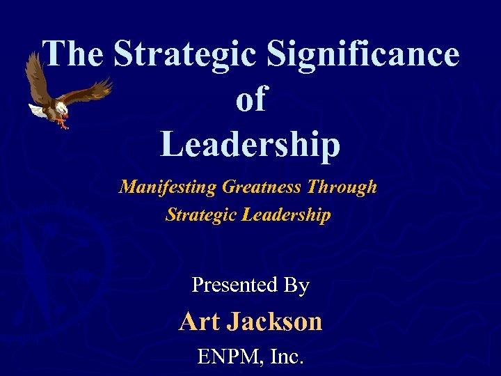 The Strategic Significance of Leadership Manifesting Greatness Through Strategic Leadership Presented By Art Jackson