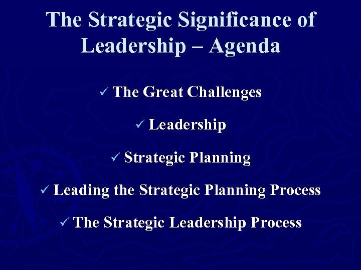 The Strategic Significance of Leadership – Agenda ü The Great Challenges ü Leadership ü