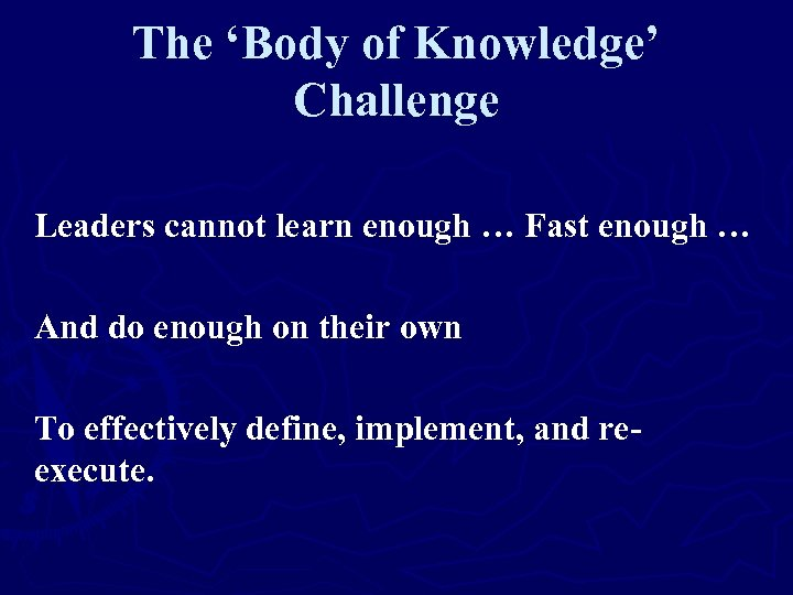 The 'Body of Knowledge' Challenge Leaders cannot learn enough … Fast enough … And